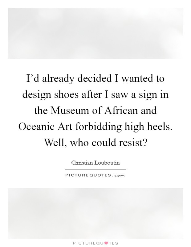 I'd already decided I wanted to design shoes after I saw a sign in the Museum of African and Oceanic Art forbidding high heels. Well, who could resist? Picture Quote #1