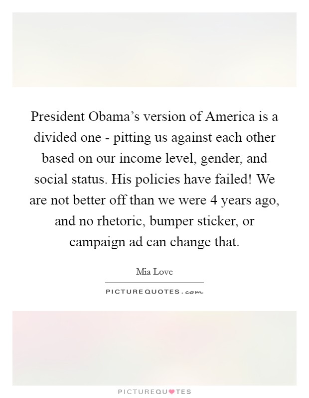 President Obama's version of America is a divided one - pitting us against each other based on our income level, gender, and social status. His policies have failed! We are not better off than we were 4 years ago, and no rhetoric, bumper sticker, or campaign ad can change that Picture Quote #1