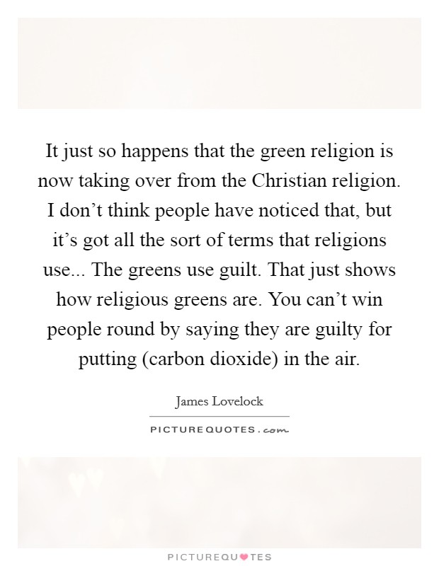 It just so happens that the green religion is now taking over from the Christian religion. I don't think people have noticed that, but it's got all the sort of terms that religions use... The greens use guilt. That just shows how religious greens are. You can't win people round by saying they are guilty for putting (carbon dioxide) in the air Picture Quote #1
