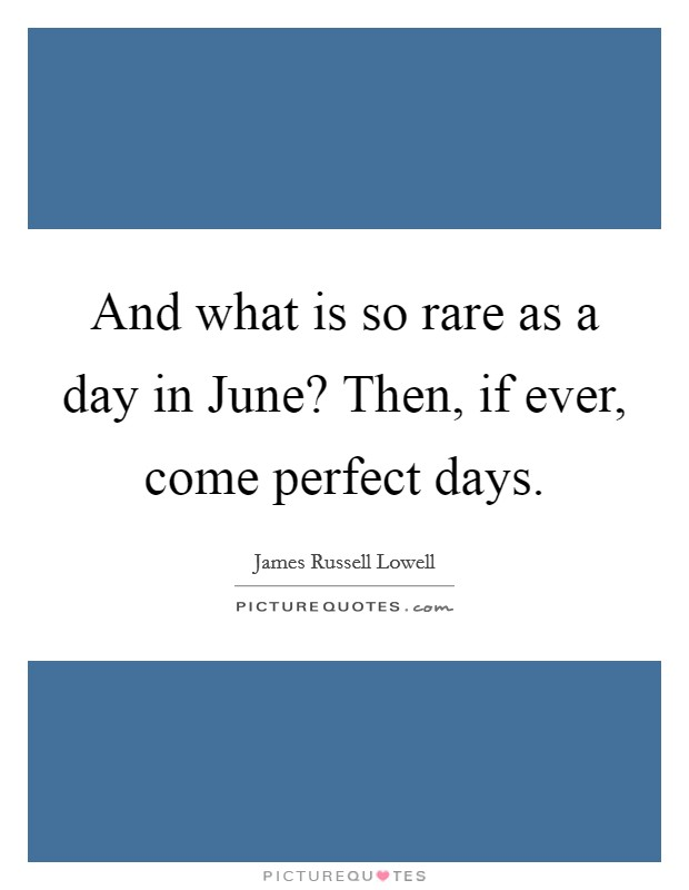 And what is so rare as a day in June? Then, if ever, come perfect days Picture Quote #1