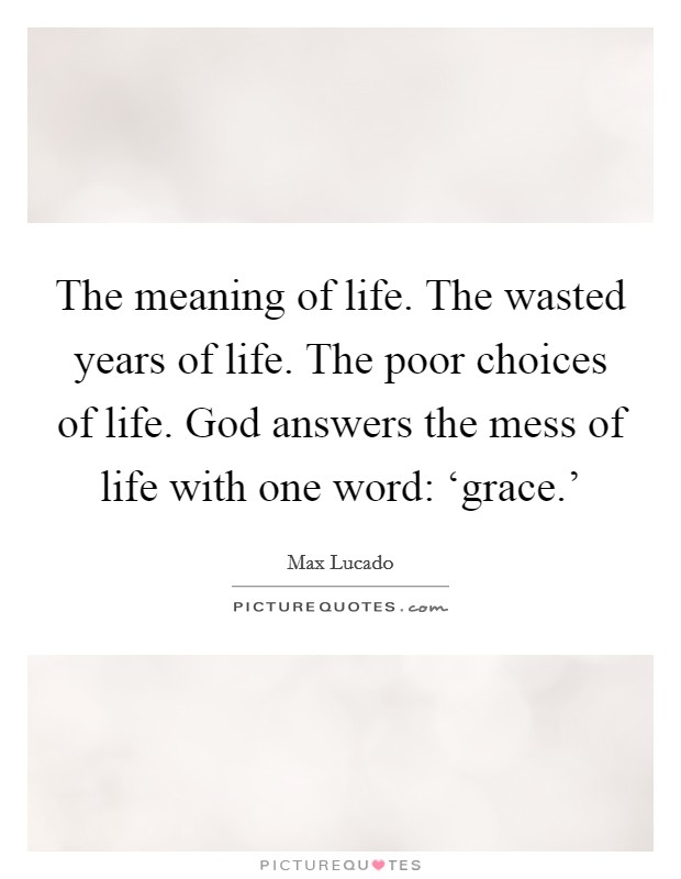 The meaning of life. The wasted years of life. The poor choices of life. God answers the mess of life with one word: 'grace.' Picture Quote #1