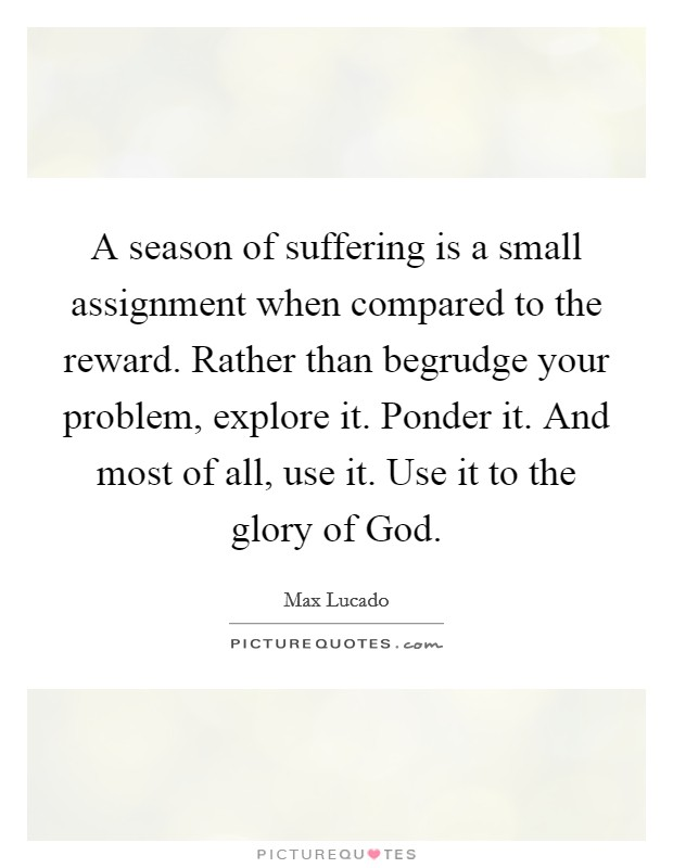 A season of suffering is a small assignment when compared to the reward. Rather than begrudge your problem, explore it. Ponder it. And most of all, use it. Use it to the glory of God Picture Quote #1
