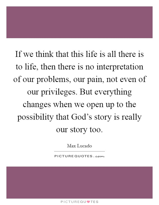 If we think that this life is all there is to life, then there is no interpretation of our problems, our pain, not even of our privileges. But everything changes when we open up to the possibility that God's story is really our story too Picture Quote #1