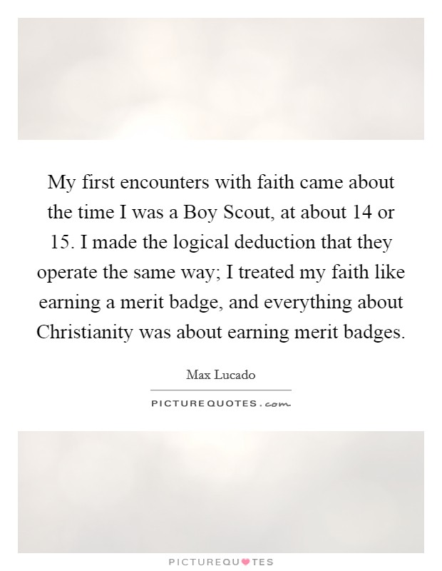 My first encounters with faith came about the time I was a Boy Scout, at about 14 or 15. I made the logical deduction that they operate the same way; I treated my faith like earning a merit badge, and everything about Christianity was about earning merit badges Picture Quote #1
