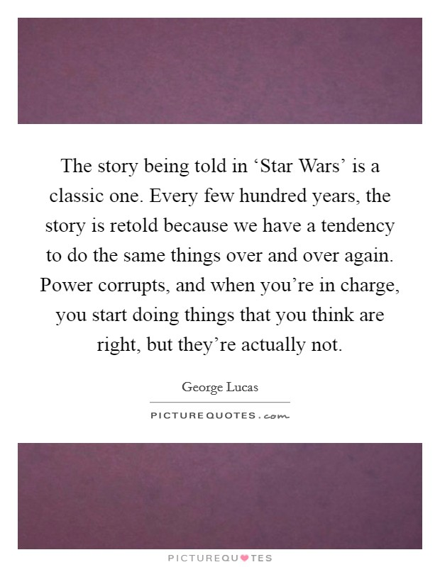 The story being told in 'Star Wars' is a classic one. Every few hundred years, the story is retold because we have a tendency to do the same things over and over again. Power corrupts, and when you're in charge, you start doing things that you think are right, but they're actually not Picture Quote #1