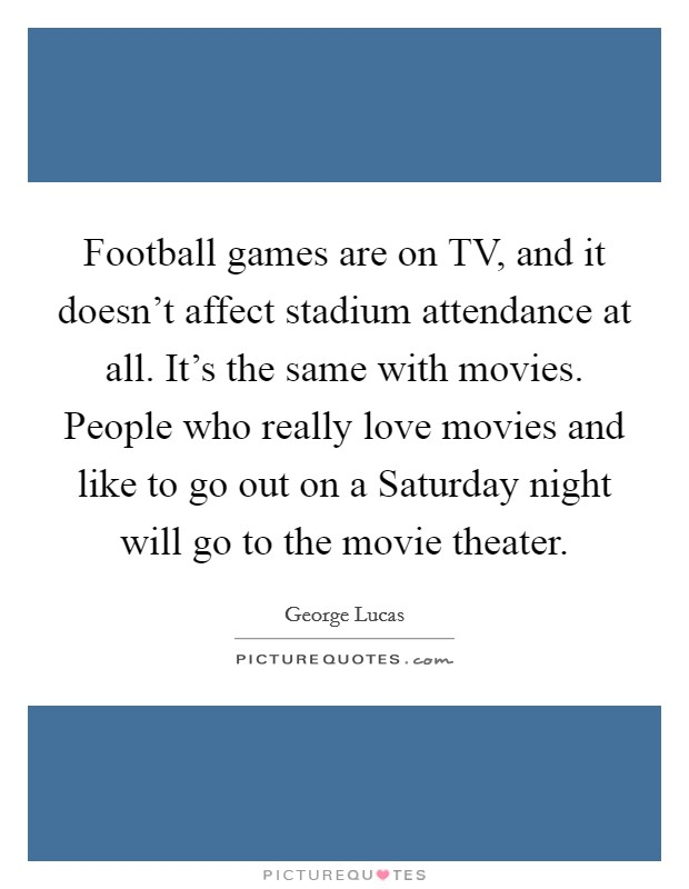 Football games are on TV, and it doesn't affect stadium attendance at all. It's the same with movies. People who really love movies and like to go out on a Saturday night will go to the movie theater Picture Quote #1