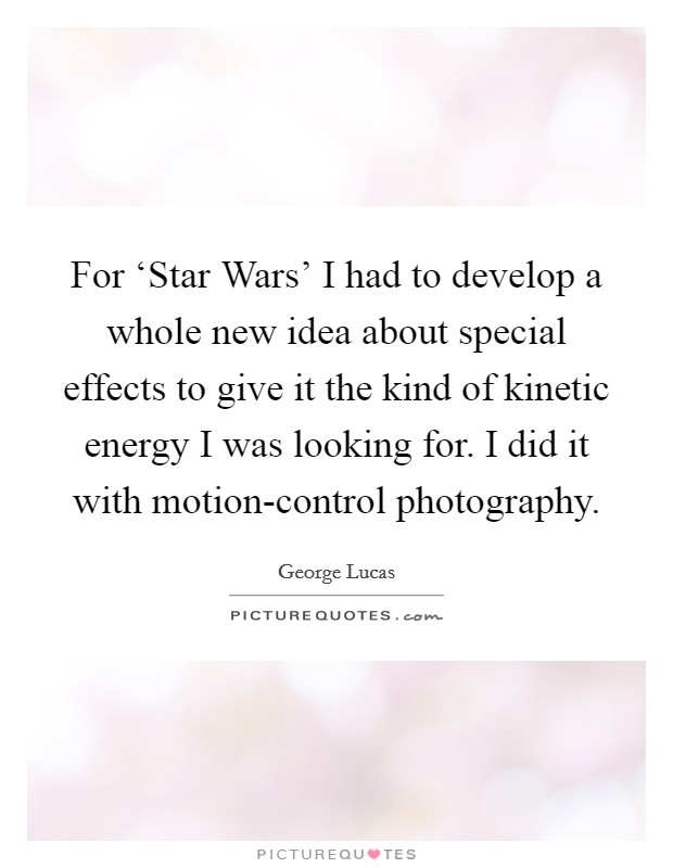 For 'Star Wars' I had to develop a whole new idea about special effects to give it the kind of kinetic energy I was looking for. I did it with motion-control photography Picture Quote #1