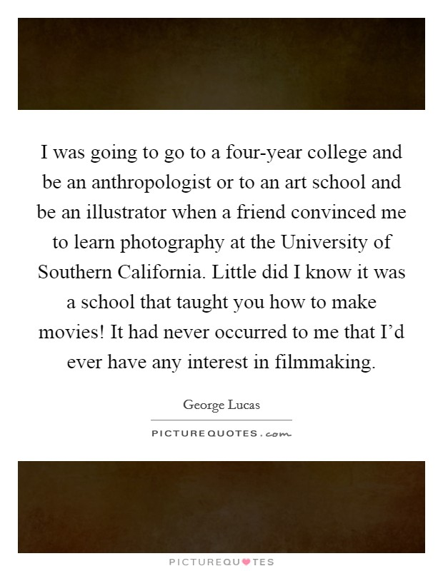 I was going to go to a four-year college and be an anthropologist or to an art school and be an illustrator when a friend convinced me to learn photography at the University of Southern California. Little did I know it was a school that taught you how to make movies! It had never occurred to me that I'd ever have any interest in filmmaking Picture Quote #1