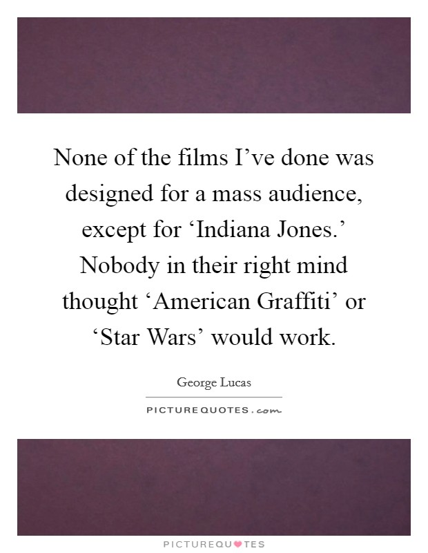 None of the films I've done was designed for a mass audience, except for 'Indiana Jones.' Nobody in their right mind thought 'American Graffiti' or 'Star Wars' would work Picture Quote #1
