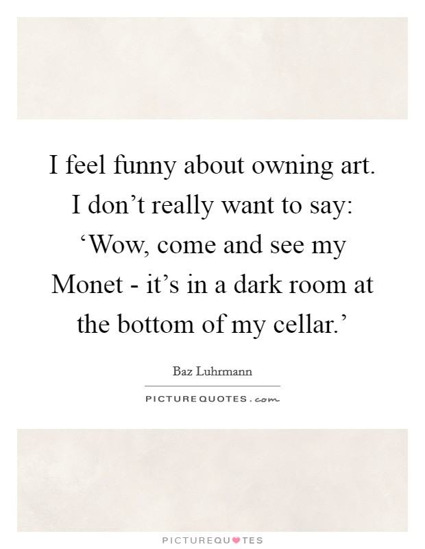 I feel funny about owning art. I don't really want to say: 'Wow, come and see my Monet - it's in a dark room at the bottom of my cellar.' Picture Quote #1