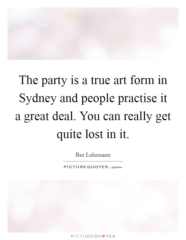 The party is a true art form in Sydney and people practise it a great deal. You can really get quite lost in it Picture Quote #1