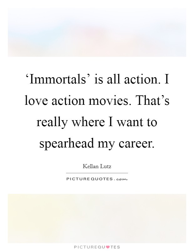 'Immortals' is all action. I love action movies. That's really where I want to spearhead my career Picture Quote #1