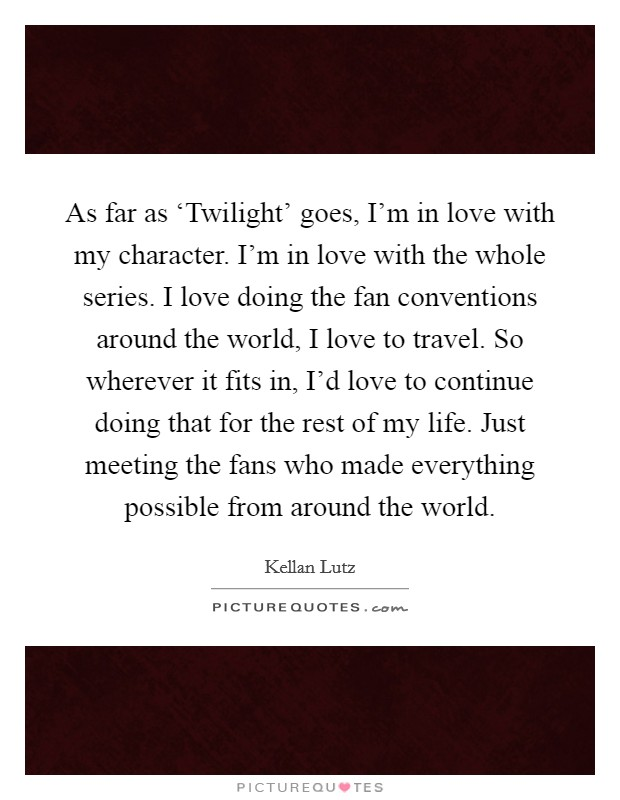 As far as 'Twilight' goes, I'm in love with my character. I'm in love with the whole series. I love doing the fan conventions around the world, I love to travel. So wherever it fits in, I'd love to continue doing that for the rest of my life. Just meeting the fans who made everything possible from around the world Picture Quote #1