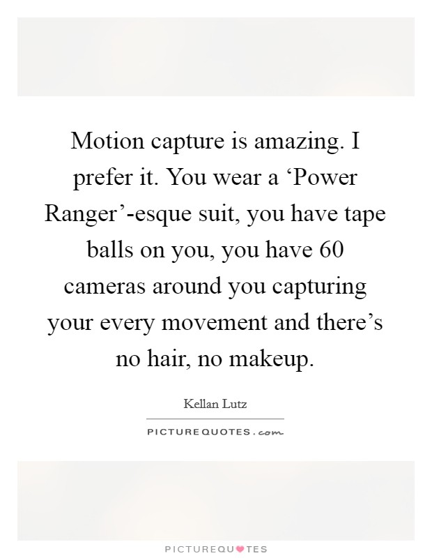 Motion capture is amazing. I prefer it. You wear a 'Power Ranger'-esque suit, you have tape balls on you, you have 60 cameras around you capturing your every movement and there's no hair, no makeup Picture Quote #1
