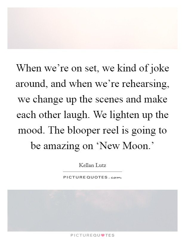 When we're on set, we kind of joke around, and when we're rehearsing, we change up the scenes and make each other laugh. We lighten up the mood. The blooper reel is going to be amazing on 'New Moon.' Picture Quote #1