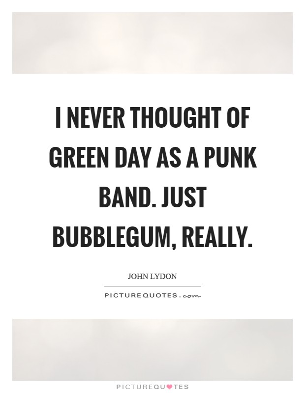 I never thought of Green Day as a punk band. Just bubblegum, really Picture Quote #1