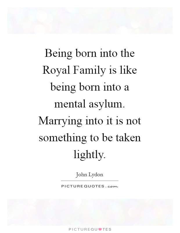 Being born into the Royal Family is like being born into a mental asylum. Marrying into it is not something to be taken lightly Picture Quote #1