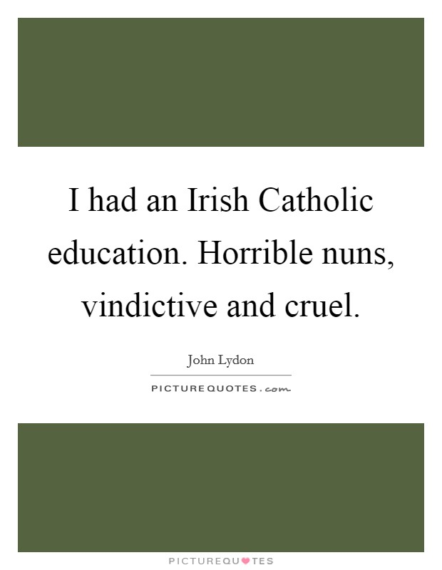 I had an Irish Catholic education. Horrible nuns, vindictive and cruel Picture Quote #1