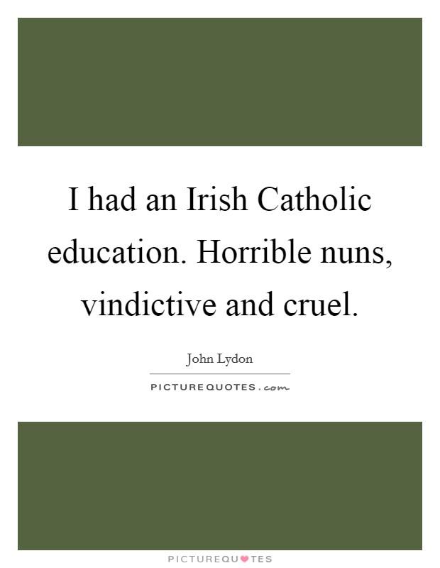 I had an Irish Catholic education. Horrible nuns, vindictive and cruel Picture Quote #1