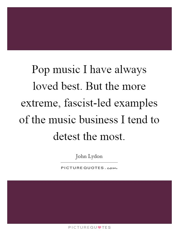 Pop music I have always loved best. But the more extreme, fascist-led examples of the music business I tend to detest the most Picture Quote #1