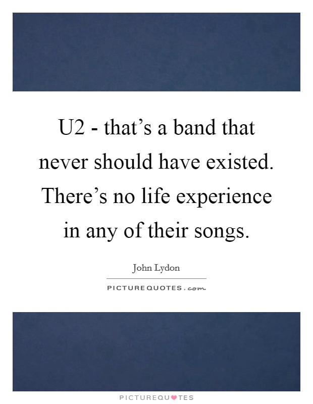 U2 - that's a band that never should have existed. There's no life experience in any of their songs Picture Quote #1