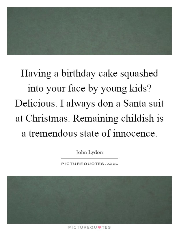 Having a birthday cake squashed into your face by young kids? Delicious. I always don a Santa suit at Christmas. Remaining childish is a tremendous state of innocence Picture Quote #1