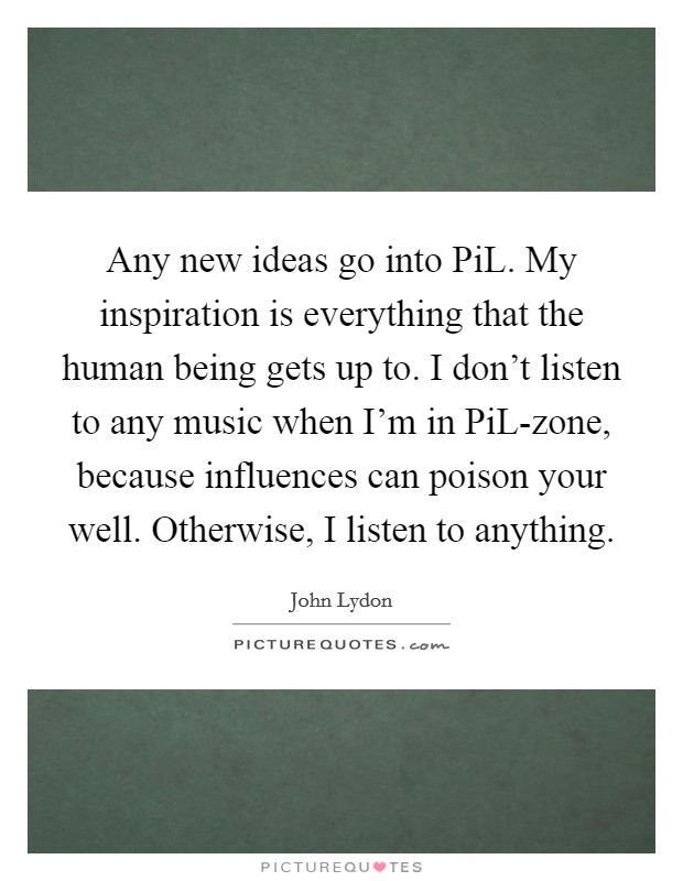Any new ideas go into PiL. My inspiration is everything that the human being gets up to. I don't listen to any music when I'm in PiL-zone, because influences can poison your well. Otherwise, I listen to anything Picture Quote #1