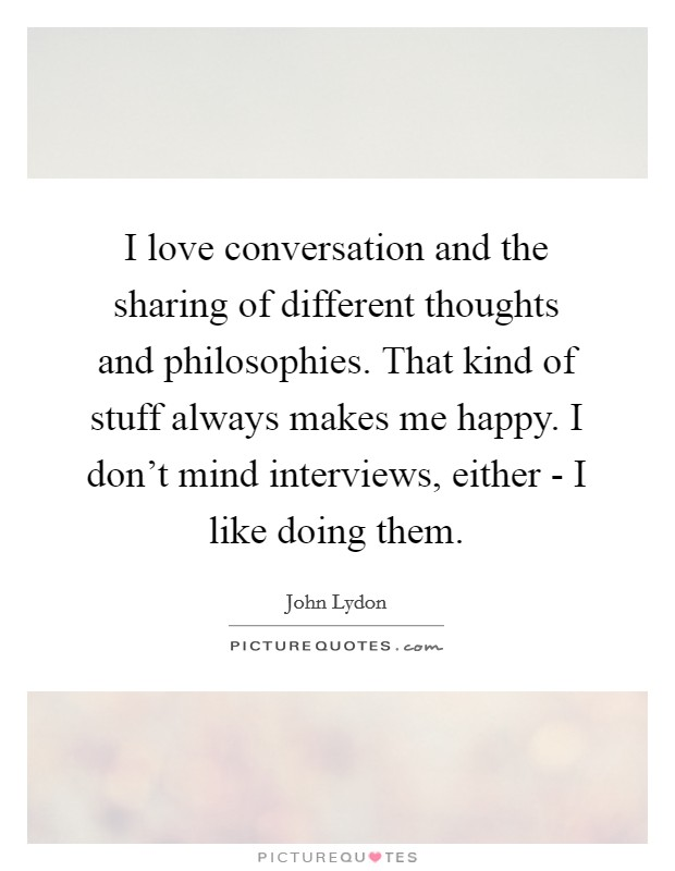 I love conversation and the sharing of different thoughts and philosophies. That kind of stuff always makes me happy. I don't mind interviews, either - I like doing them Picture Quote #1