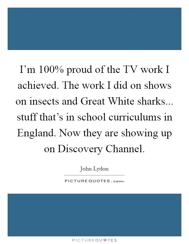I'm 100% proud of the TV work I achieved. The work I did on shows on insects and Great White sharks... stuff that's in school curriculums in England. Now they are showing up on Discovery Channel Picture Quote #1