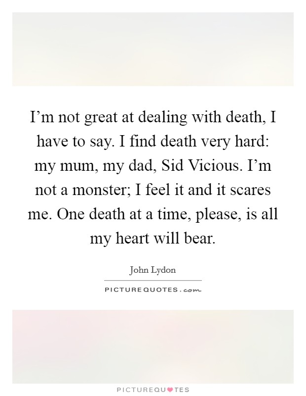 I'm not great at dealing with death, I have to say. I find death very hard: my mum, my dad, Sid Vicious. I'm not a monster; I feel it and it scares me. One death at a time, please, is all my heart will bear Picture Quote #1