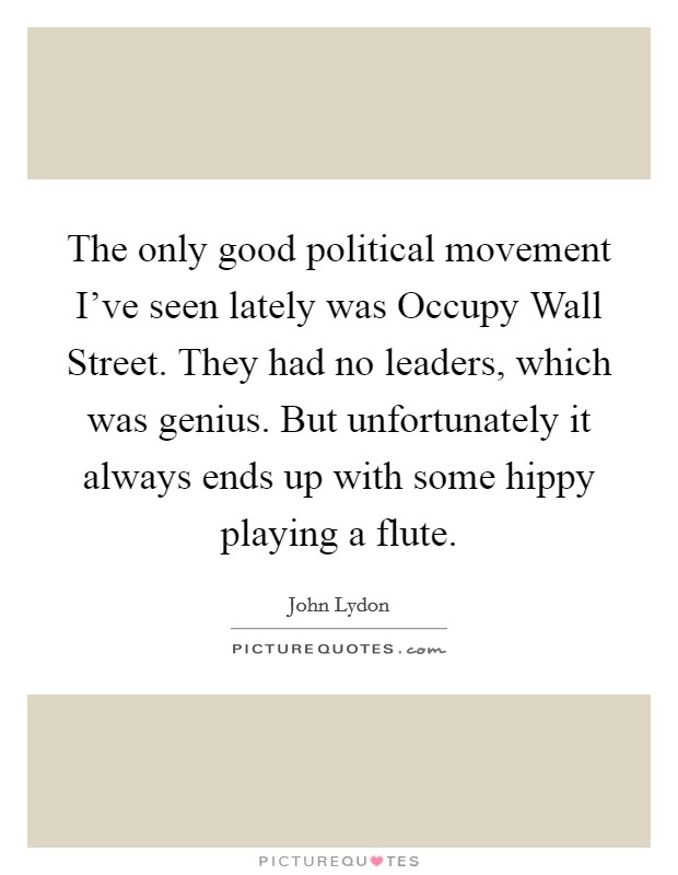 The only good political movement I've seen lately was Occupy Wall Street. They had no leaders, which was genius. But unfortunately it always ends up with some hippy playing a flute Picture Quote #1