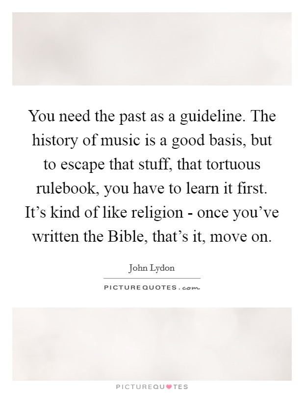 You need the past as a guideline. The history of music is a good basis, but to escape that stuff, that tortuous rulebook, you have to learn it first. It's kind of like religion - once you've written the Bible, that's it, move on Picture Quote #1
