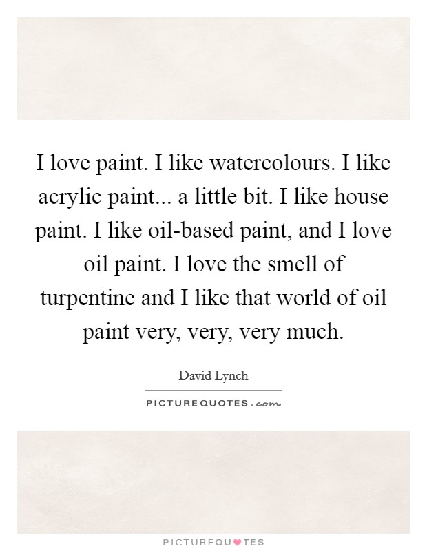 I love paint. I like watercolours. I like acrylic paint... a little bit. I like house paint. I like oil-based paint, and I love oil paint. I love the smell of turpentine and I like that world of oil paint very, very, very much Picture Quote #1
