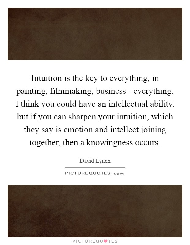 Intuition is the key to everything, in painting, filmmaking, business - everything. I think you could have an intellectual ability, but if you can sharpen your intuition, which they say is emotion and intellect joining together, then a knowingness occurs Picture Quote #1