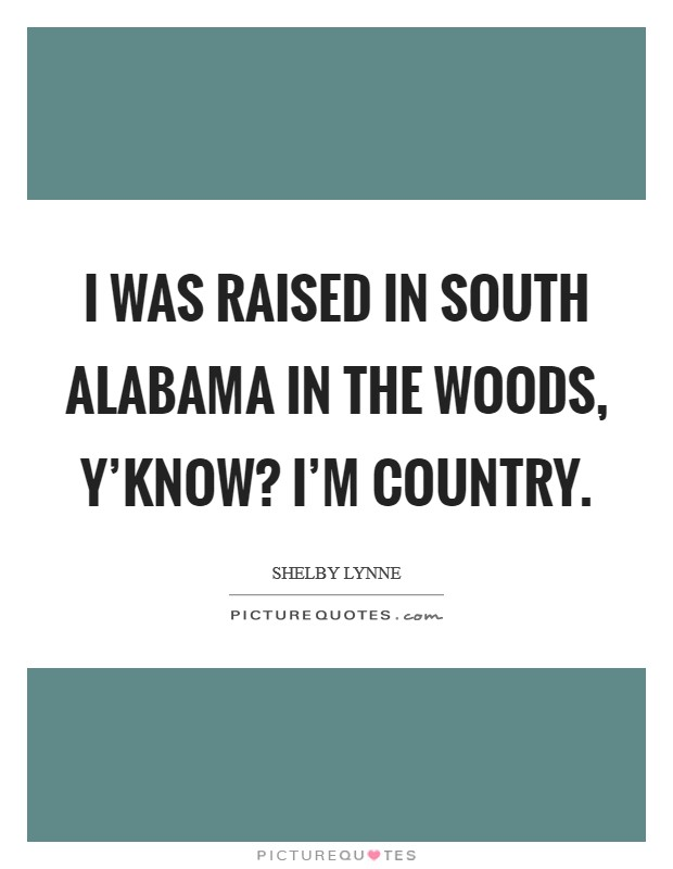 I was raised in South Alabama in the woods, y'know? I'm country Picture Quote #1