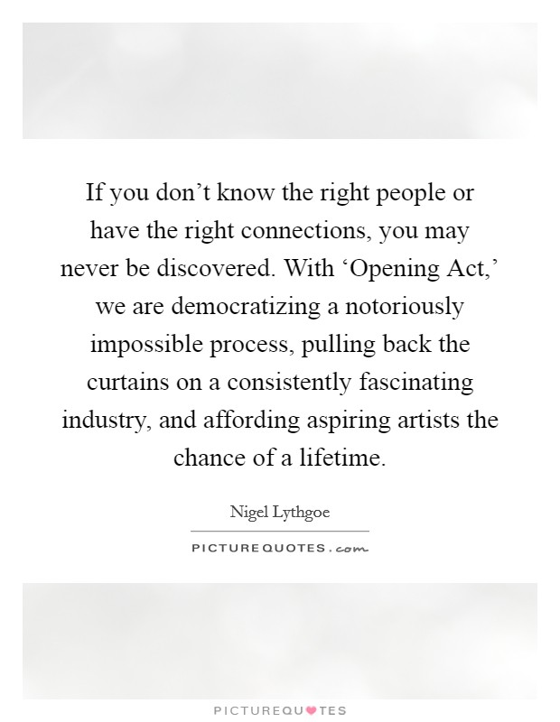 If you don't know the right people or have the right connections, you may never be discovered. With 'Opening Act,' we are democratizing a notoriously impossible process, pulling back the curtains on a consistently fascinating industry, and affording aspiring artists the chance of a lifetime Picture Quote #1