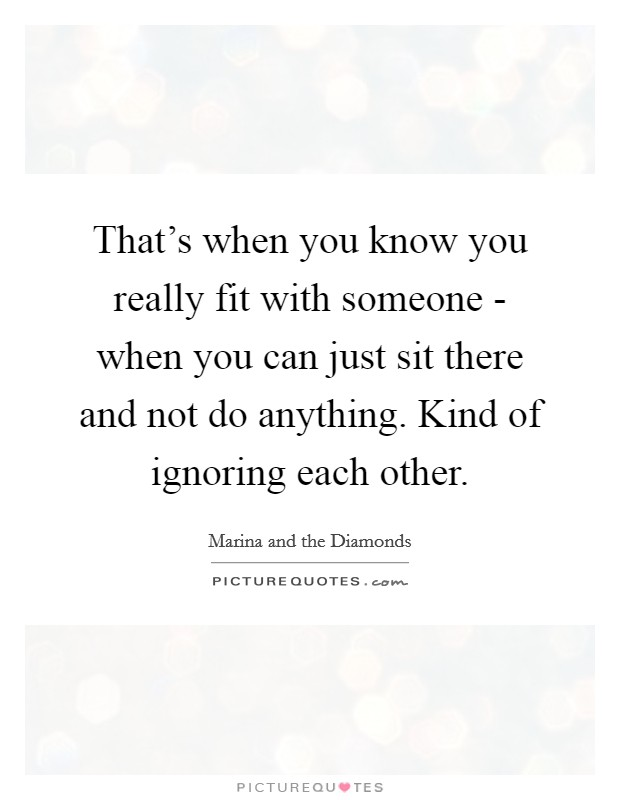That's when you know you really fit with someone - when you can just sit there and not do anything. Kind of ignoring each other Picture Quote #1