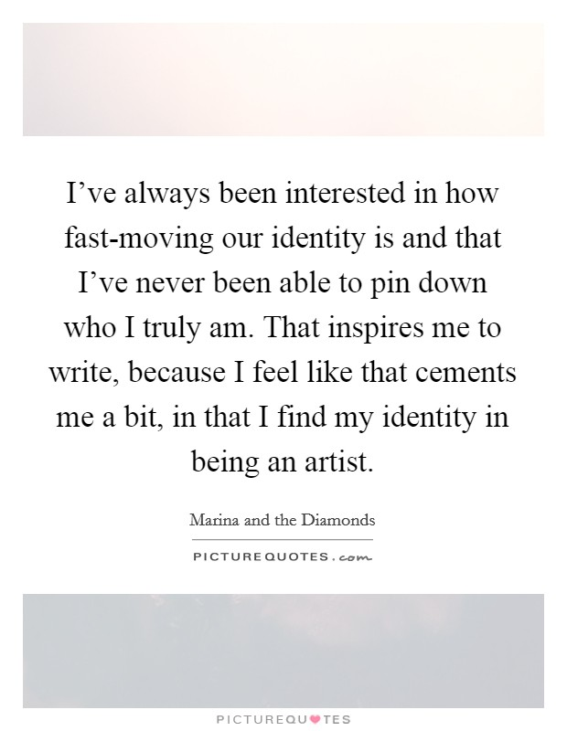 I've always been interested in how fast-moving our identity is and that I've never been able to pin down who I truly am. That inspires me to write, because I feel like that cements me a bit, in that I find my identity in being an artist Picture Quote #1