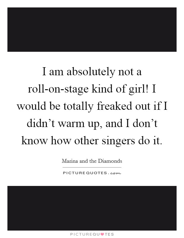 I am absolutely not a roll-on-stage kind of girl! I would be totally freaked out if I didn't warm up, and I don't know how other singers do it Picture Quote #1