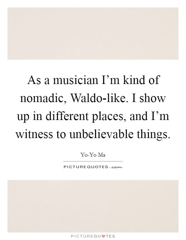 As a musician I'm kind of nomadic, Waldo-like. I show up in different places, and I'm witness to unbelievable things Picture Quote #1