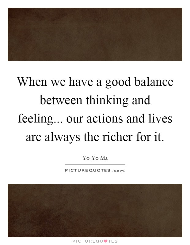 When we have a good balance between thinking and feeling... our actions and lives are always the richer for it Picture Quote #1