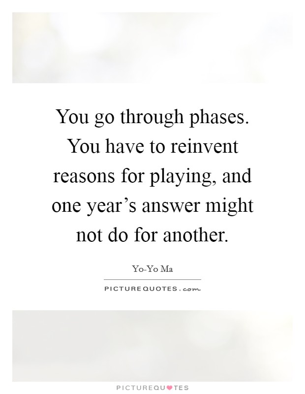 You go through phases. You have to reinvent reasons for playing, and one year's answer might not do for another Picture Quote #1