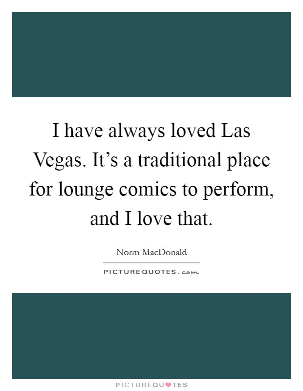 I have always loved Las Vegas. It's a traditional place for lounge comics to perform, and I love that Picture Quote #1