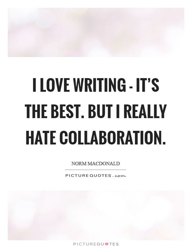 I love writing - it's the best. But I really hate collaboration Picture Quote #1