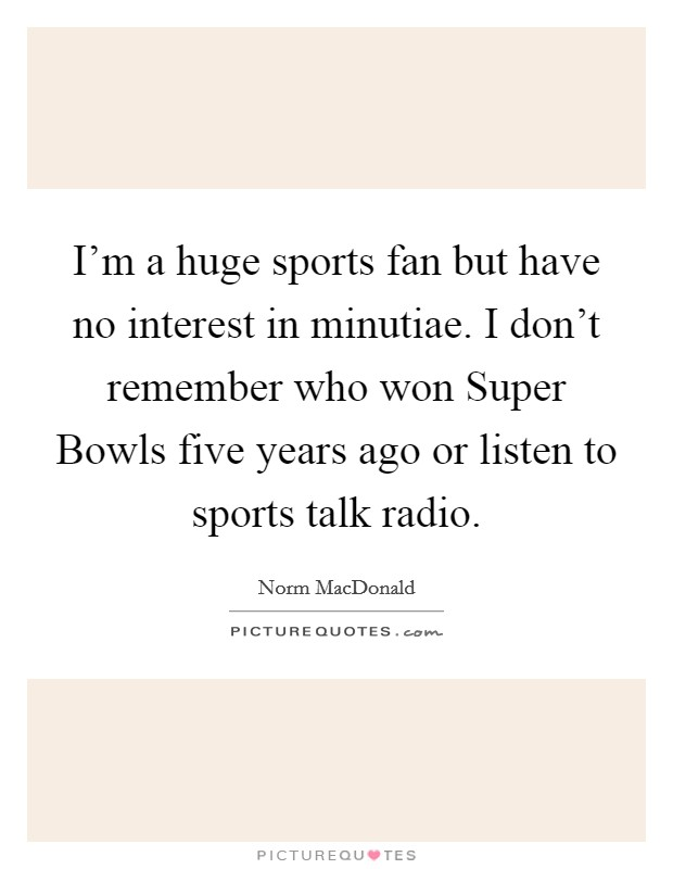 I'm a huge sports fan but have no interest in minutiae. I don't remember who won Super Bowls five years ago or listen to sports talk radio Picture Quote #1