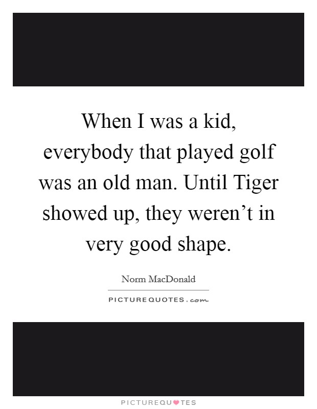When I was a kid, everybody that played golf was an old man. Until Tiger showed up, they weren't in very good shape Picture Quote #1