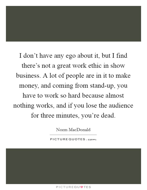 I don't have any ego about it, but I find there's not a great work ethic in show business. A lot of people are in it to make money, and coming from stand-up, you have to work so hard because almost nothing works, and if you lose the audience for three minutes, you're dead Picture Quote #1