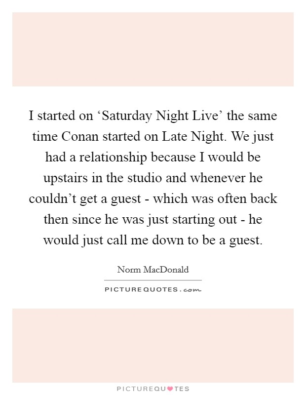 I started on 'Saturday Night Live' the same time Conan started on Late Night. We just had a relationship because I would be upstairs in the studio and whenever he couldn't get a guest - which was often back then since he was just starting out - he would just call me down to be a guest Picture Quote #1