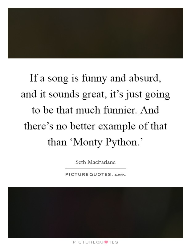 If a song is funny and absurd, and it sounds great, it's just going to be that much funnier. And there's no better example of that than 'Monty Python.' Picture Quote #1