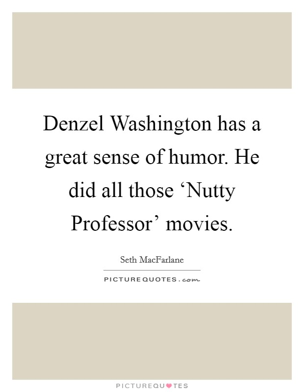 Denzel Washington has a great sense of humor. He did all those 'Nutty Professor' movies Picture Quote #1